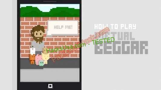 Virtual Beggar Hack - patch and cheats for Money and other stuff on Anroid and iOS Here is an thrilling and fascinating game hack Virtual Beggar to your consideration. Despite of poor graphics, the game combines a number of genres. You will discover varied parts of surviving simulator, economical technique and arcade parts. In truth, Virtual Beggar is a simulator with an uncommon plot. Start to play it and you will note!
